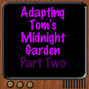 11 - Adapting Toms Midnight Garden Part Two